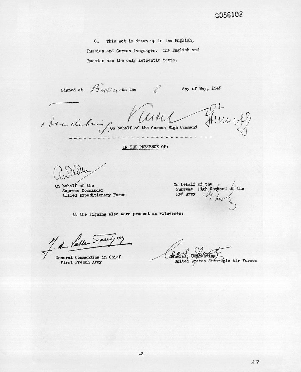 Capitularea generală a fost semnată la Reims, Franţa, pe 7 mai şi a fost ratificată pe 8 mai, 1945. Din partea Germaniei au semant  Keitel, Friedeburg, şi Stump,  Arthur William Tedder a semnat din partea Aliaţilor, iar mareşalul Zhukov din partea URSS. În imagine este unul dintre documentele de capitulare, expuse la Arhivele Naţionale din Washington, D.C.