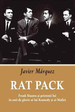 Rat Pack. Frank Sinatra şi prietenii lui în anii de glorie ai lui Kennedy şi ai Mafiei (I)/ de Javier Marquez